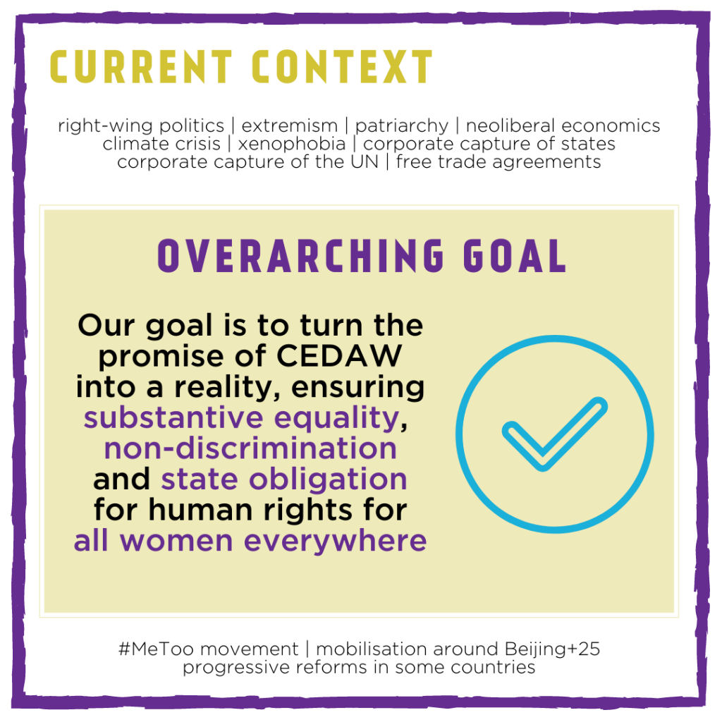 Current context: right-wing politics | extremism | patriarchy | neoliberaleconomics climate crisis | xenophobia | corporate capture of states corporate capture of the UN | free trade agreements. Overarching goal: Our goal is to turn the promise of CEDAW into a reality, ensuring substantive equality, non-discrimination and state obligation for human rights for all women everywhere