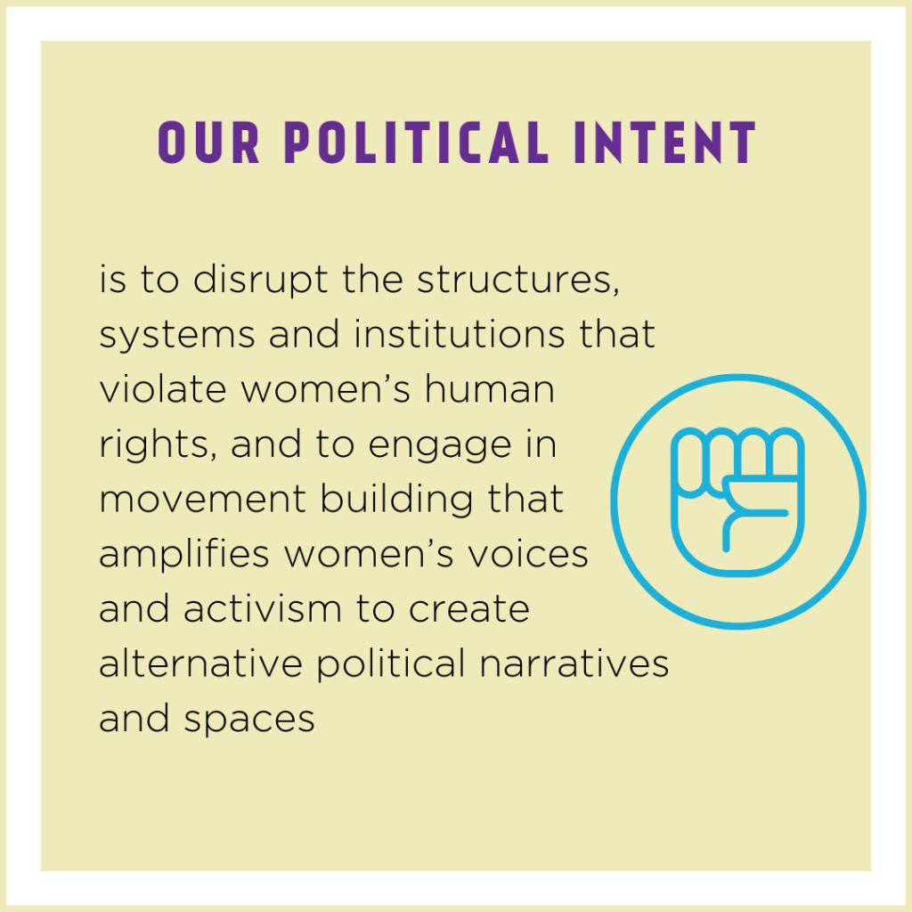 Our political intent is to disrupt the structures, systems and institutions that violate women's human rights, and to engage in movement building that amplifies women's voices and activism to create alternative political narratives and spaces